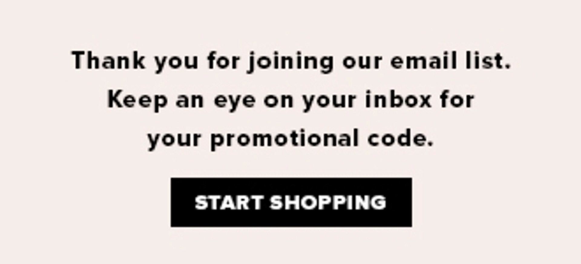 Thank you for joining our mailing list! Keep an eye on your inbox for your promotional code. Start shopping