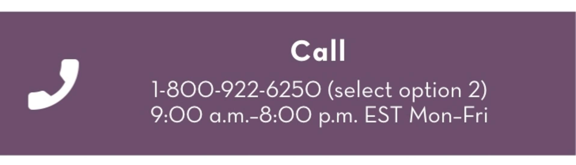 Call, 1-800-922-6250 (select option 2). 9:00am - 8:00pm EST Mon-Fri